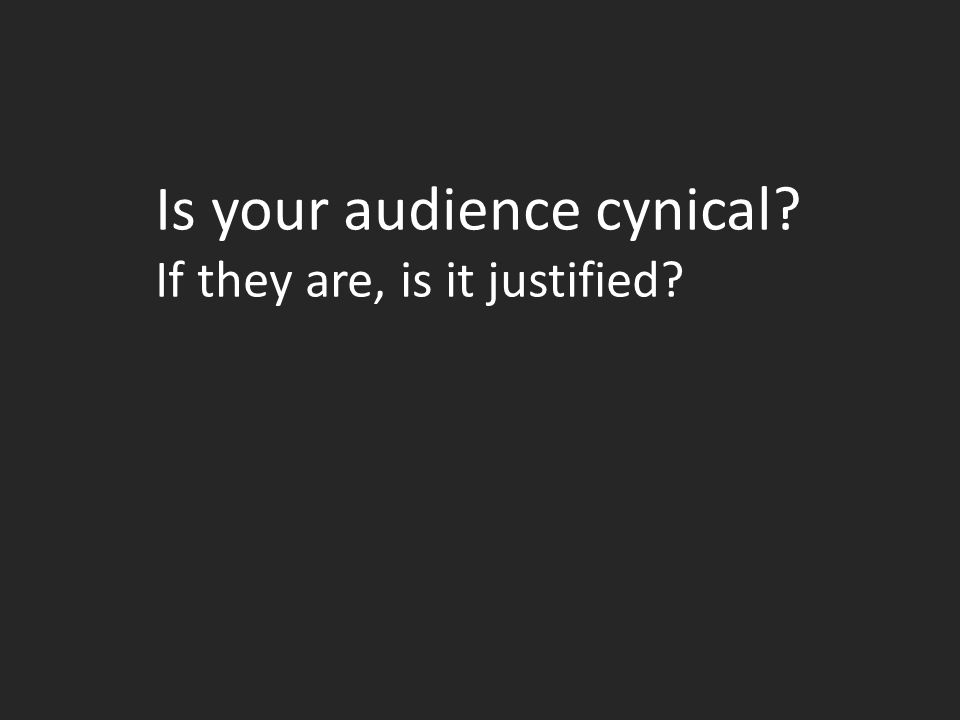 Is your audience cynical If they are, is it justified