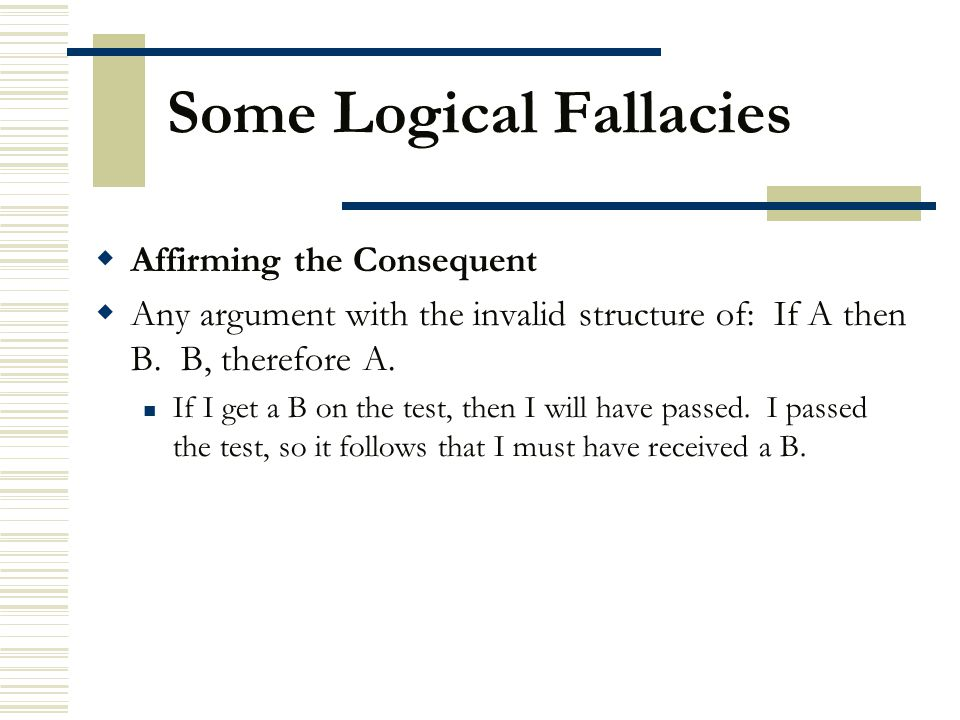 Some Logical Fallacies  Affirming the Consequent  Any argument with the invalid structure of: If A then B. B, therefore A. If I get a B on the test,