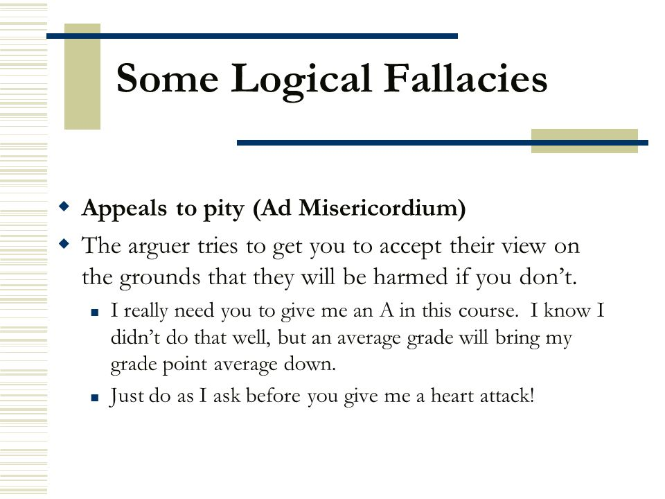 Some Logical Fallacies  Appeals to pity (Ad Misericordium)  The arguer tries to get you to accept their view on the grounds that they will be harmed