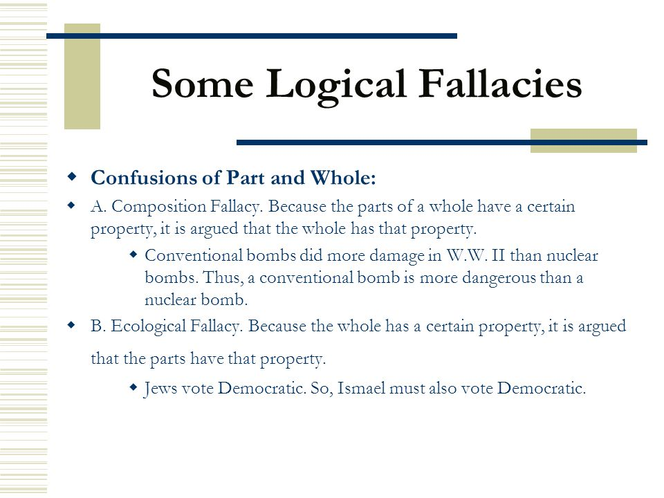 Some Logical Fallacies  Confusions of Part and Whole:  A. Composition Fallacy. Because the parts of a whole have a certain property, it is argued th