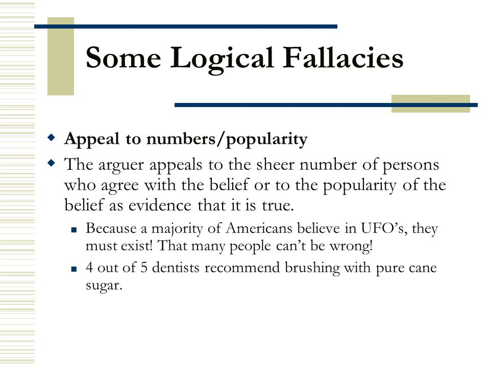 Some Logical Fallacies  Appeal to numbers/popularity  The arguer appeals to the sheer number of persons who agree with the belief or to the populari
