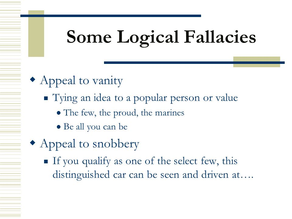 Some Logical Fallacies  Appeal to vanity Tying an idea to a popular person or value The few, the proud, the marines Be all you can be  Appeal to sno
