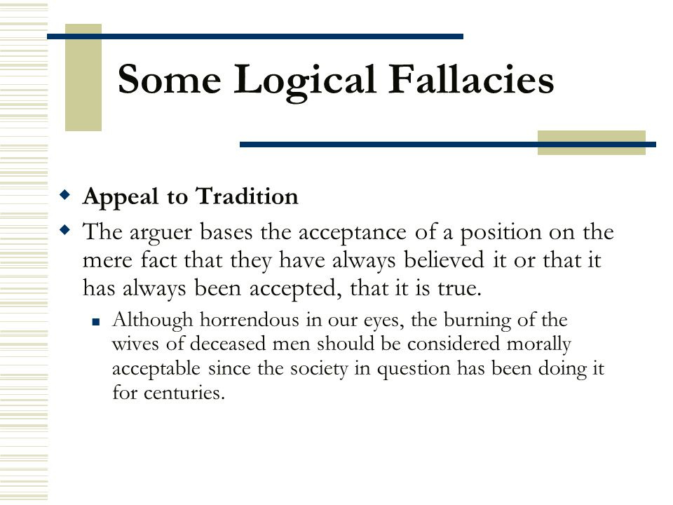 Some Logical Fallacies  Appeal to Tradition  The arguer bases the acceptance of a position on the mere fact that they have always believed it or tha