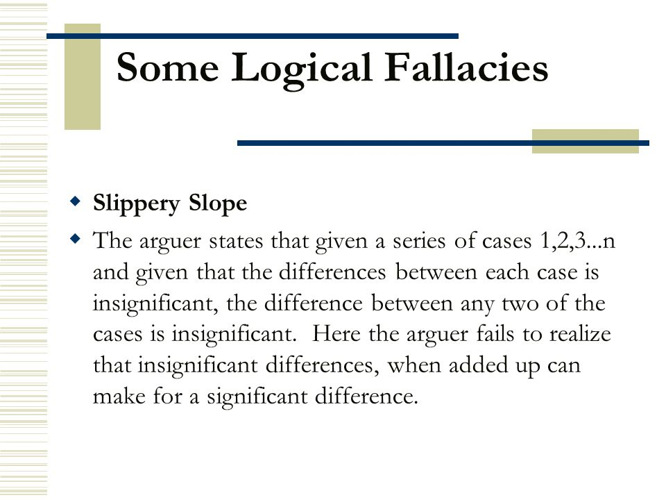 Some Logical Fallacies  Slippery Slope  The arguer states that given a series of cases 1,2,3...n and given that the differences between each case is