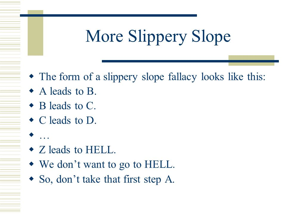 More Slippery Slope  The form of a slippery slope fallacy looks like this:  A leads to B.  B leads to C.  C leads to D.  …  Z leads to HELL.  W