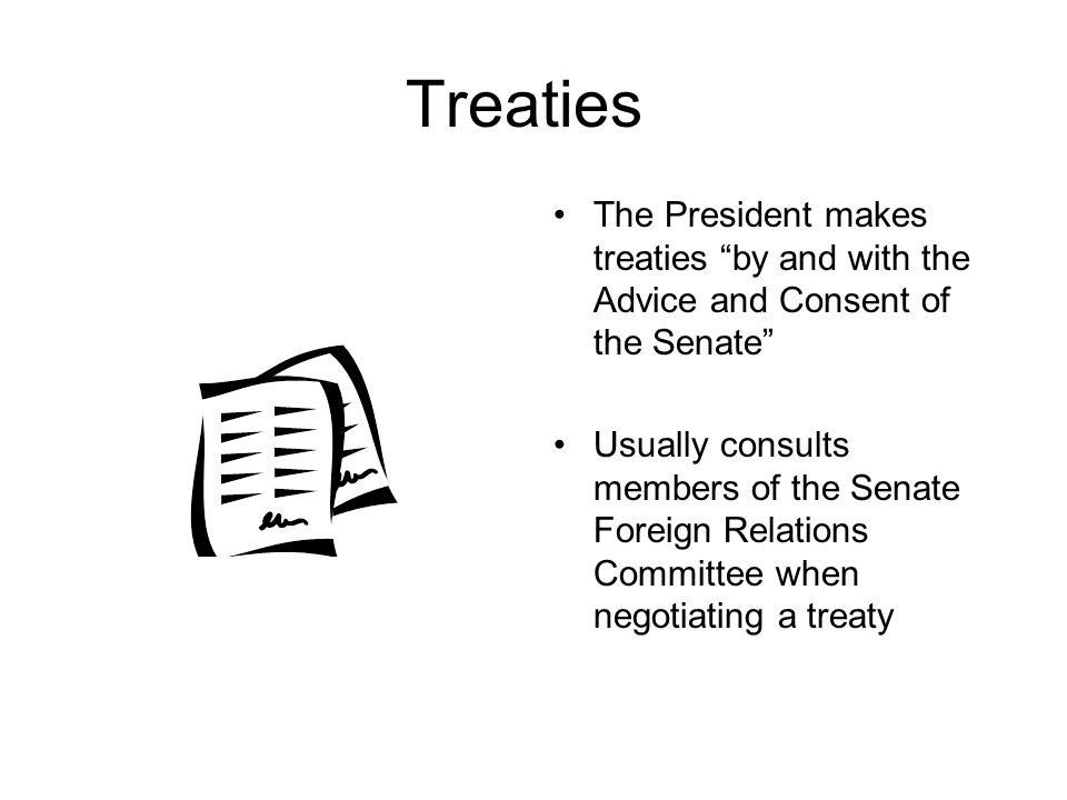 """Treaties The President makes treaties """"by and with the Advice and Consent of the Senate"""" Usually consults members of the Senate Foreign Relations Comm"""