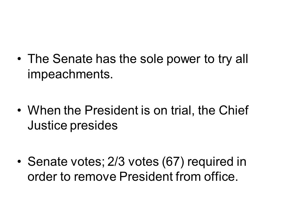 The Senate has the sole power to try all impeachments. When the President is on trial, the Chief Justice presides Senate votes; 2/3 votes (67) require