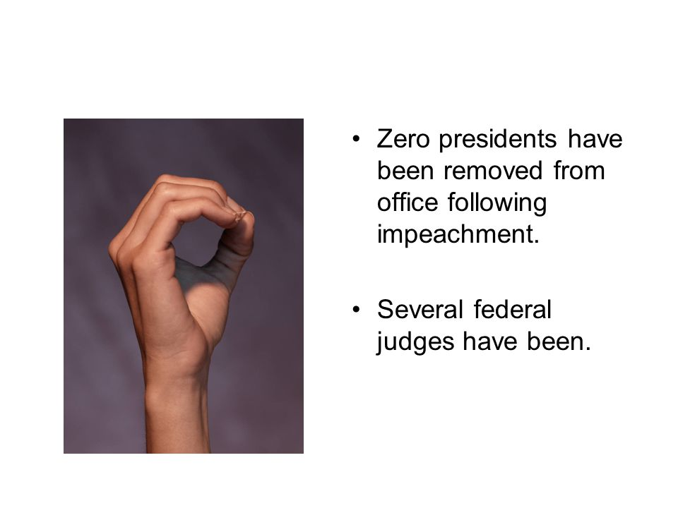 Zero presidents have been removed from office following impeachment. Several federal judges have been.
