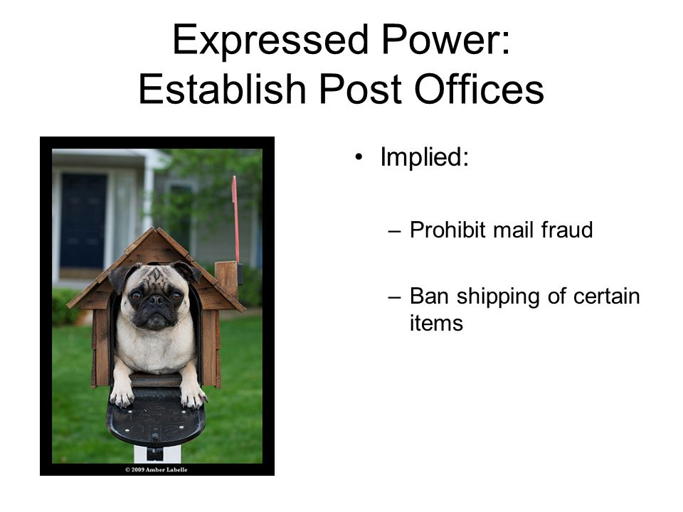 Expressed Power: Establish Post Offices Implied: –Prohibit mail fraud –Ban shipping of certain items
