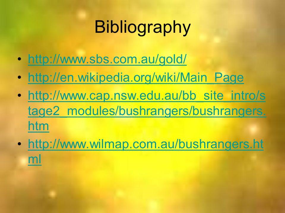 Bibliography http://www.sbs.com.au/gold/ http://en.wikipedia.org/wiki/Main_Page http://www.cap.nsw.edu.au/bb_site_intro/s tage2_modules/bushrangers/bushrangers.