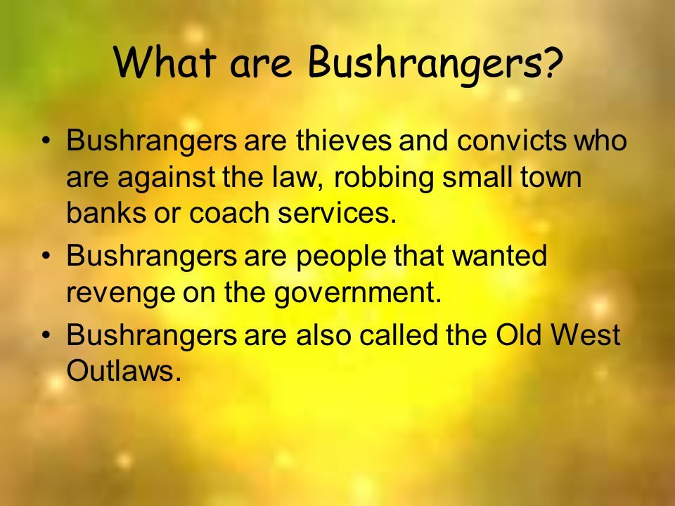 What are Bushrangers? Bushrangers are thieves and convicts who are against the law, robbing small town banks or coach services. Bushrangers are people