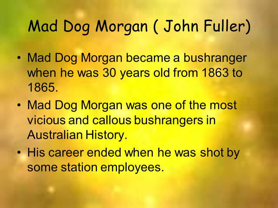 Mad Dog Morgan ( John Fuller) Mad Dog Morgan became a bushranger when he was 30 years old from 1863 to 1865. Mad Dog Morgan was one of the most viciou