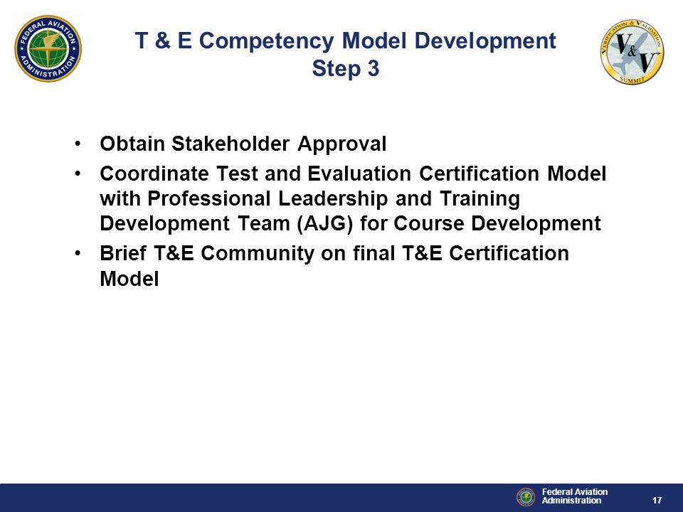17 Federal Aviation Administration Obtain Stakeholder Approval Coordinate Test and Evaluation Certification Model with Professional Leadership and Training Development Team (AJG) for Course Development Brief T&E Community on final T&E Certification Model T & E Competency Model Development Step 3