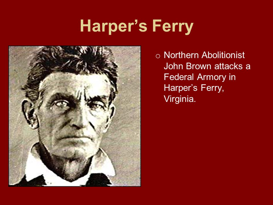 Harper's Ferry o Northern Abolitionist John Brown attacks a Federal Armory in Harper's Ferry, Virginia.