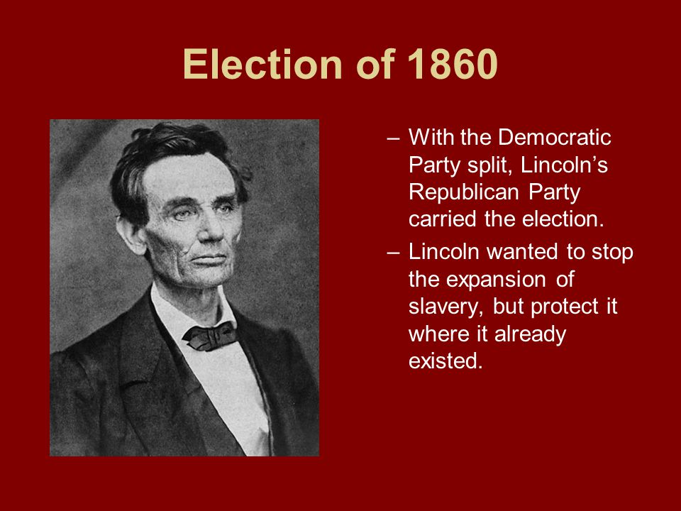 Election of 1860 –With the Democratic Party split, Lincoln's Republican Party carried the election. –Lincoln wanted to stop the expansion of slavery,