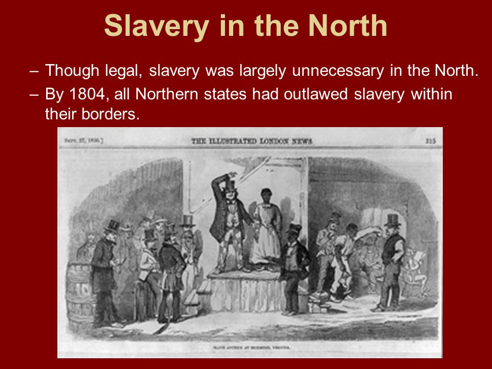 Slavery in the North –Though legal, slavery was largely unnecessary in the North. –By 1804, all Northern states had outlawed slavery within their bord