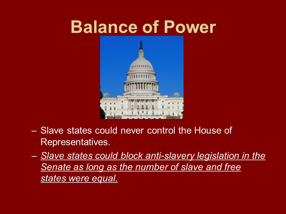 Balance of Power –Slave states could never control the House of Representatives. –Slave states could block anti-slavery legislation in the Senate as l