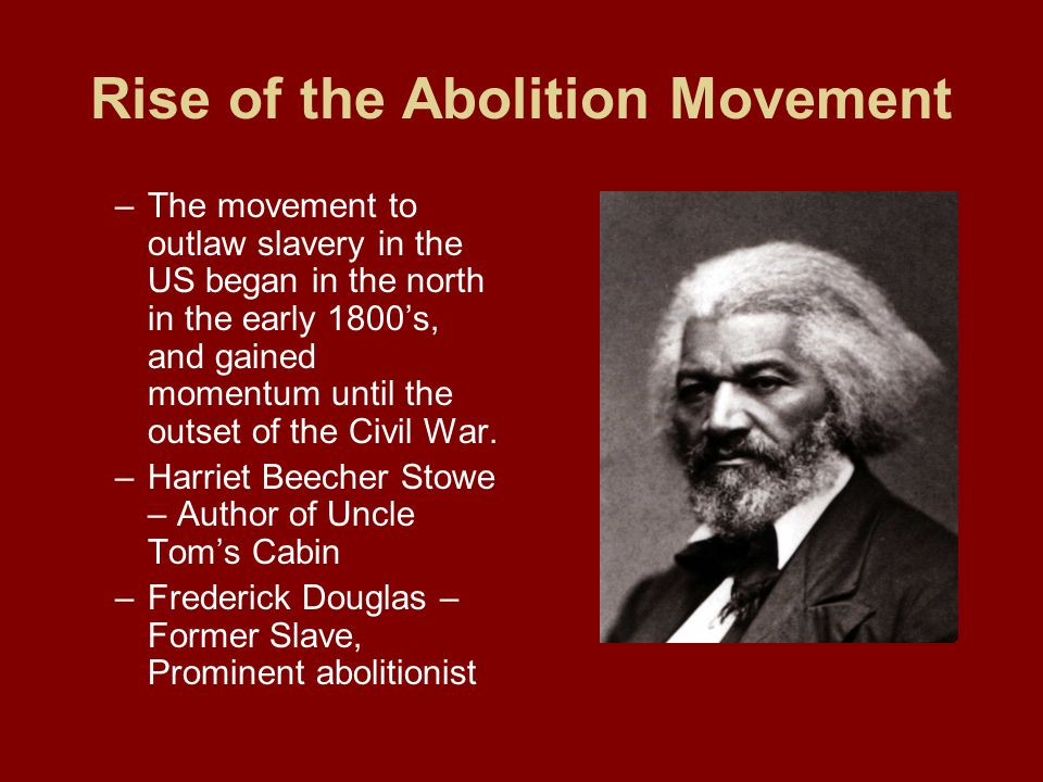 Rise of the Abolition Movement –The movement to outlaw slavery in the US began in the north in the early 1800's, and gained momentum until the outset