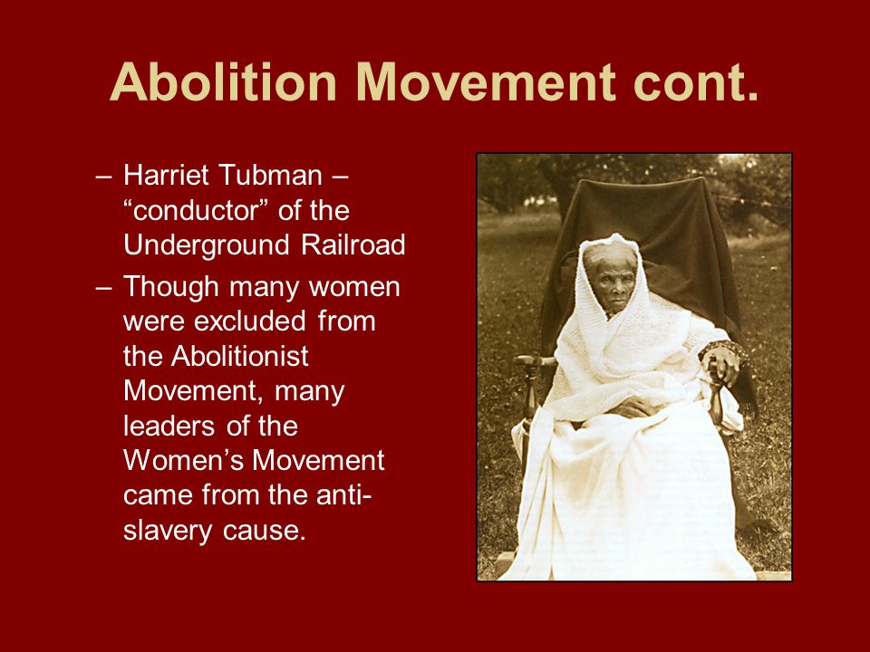 """Abolition Movement cont. –Harriet Tubman – """"conductor"""" of the Underground Railroad –Though many women were excluded from the Abolitionist Movement, ma"""