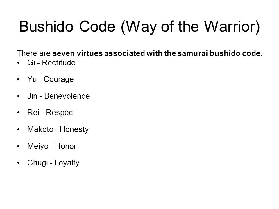 Bushido Code (Way of the Warrior) There are seven virtues associated with the samurai bushido code: Gi - Rectitude Yu - Courage Jin - Benevolence Rei - Respect Makoto - Honesty Meiyo - Honor Chugi - Loyalty