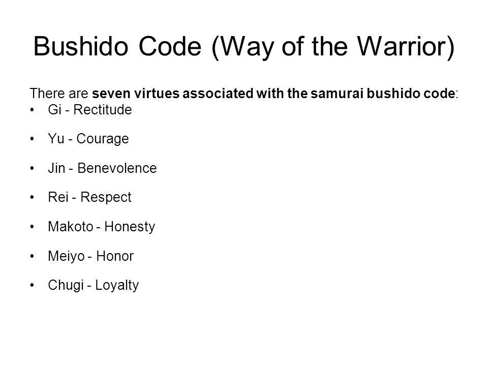 Bushido Code (Way of the Warrior) There are seven virtues associated with the samurai bushido code: Gi - Rectitude Yu - Courage Jin - Benevolence Rei