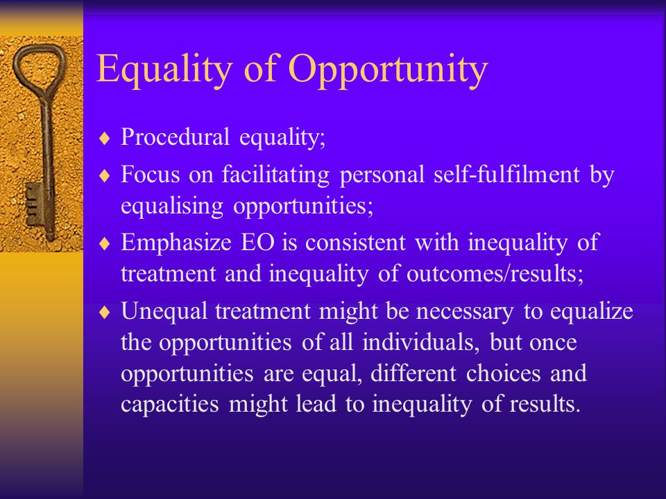 Equality of Opportunity  Procedural equality;  Focus on facilitating personal self-fulfilment by equalising opportunities;  Emphasize EO is consistent with inequality of treatment and inequality of outcomes/results;  Unequal treatment might be necessary to equalize the opportunities of all individuals, but once opportunities are equal, different choices and capacities might lead to inequality of results.