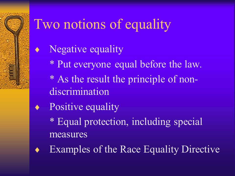 Two notions of equality  Negative equality * Put everyone equal before the law.