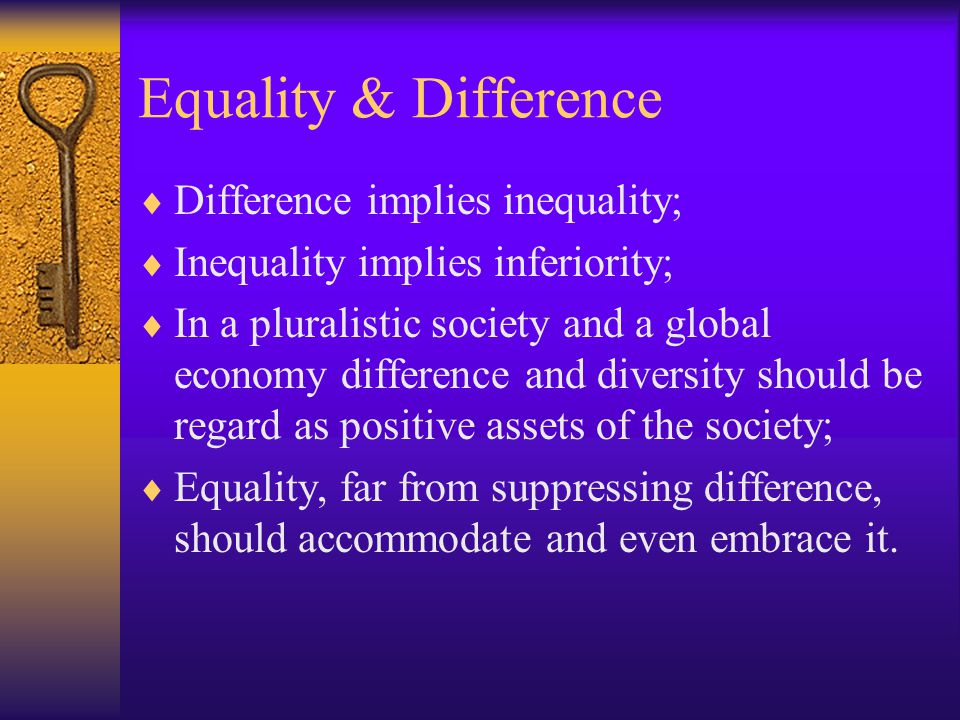 Equality & Difference  Difference implies inequality;  Inequality implies inferiority;  In a pluralistic society and a global economy difference and diversity should be regard as positive assets of the society;  Equality, far from suppressing difference, should accommodate and even embrace it.