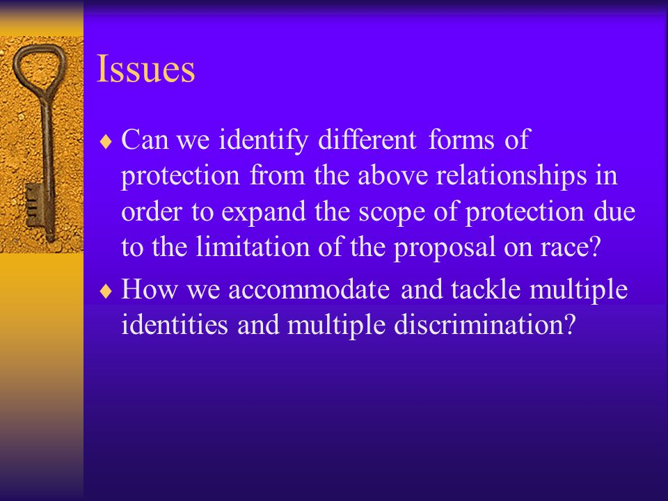 Issues  Can we identify different forms of protection from the above relationships in order to expand the scope of protection due to the limitation of the proposal on race.
