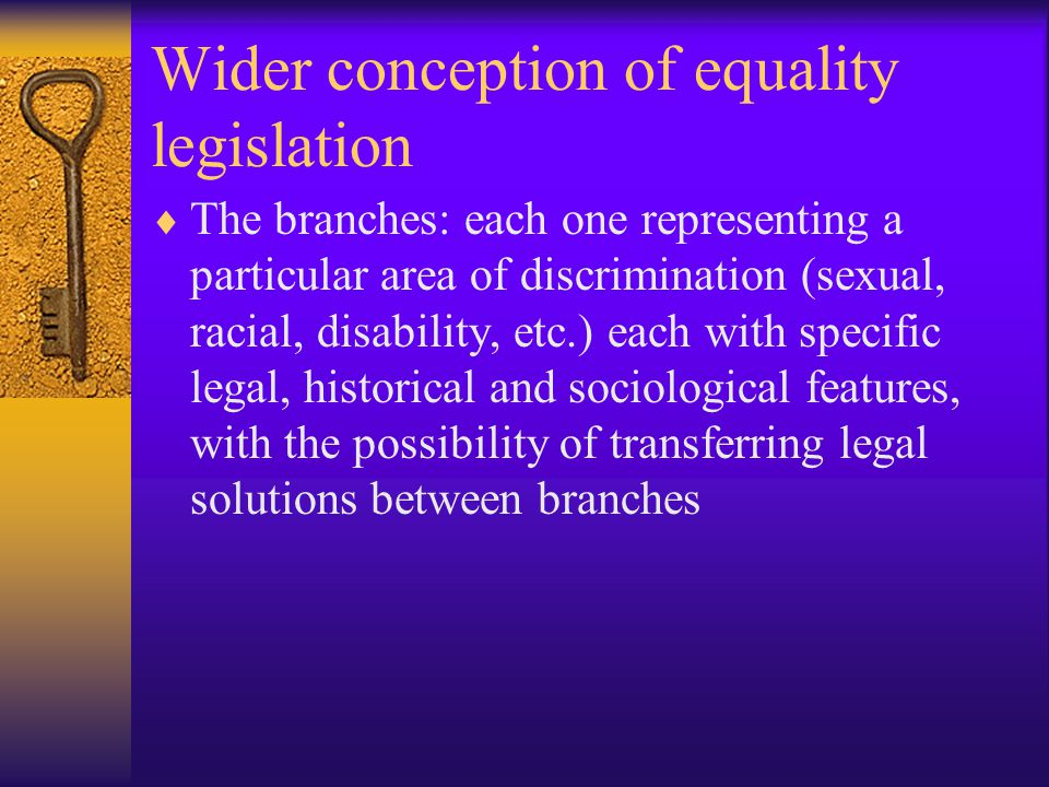 Wider conception of equality legislation  The branches: each one representing a particular area of discrimination (sexual, racial, disability, etc.) each with specific legal, historical and sociological features, with the possibility of transferring legal solutions between branches
