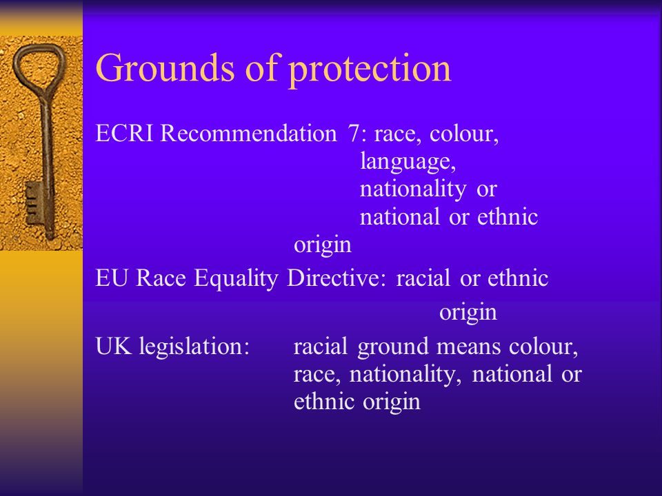 Grounds of protection ECRI Recommendation 7: race, colour, language, nationality or national or ethnic origin EU Race Equality Directive: racial or ethnic origin UK legislation:racial ground means colour, race, nationality, national or ethnic origin