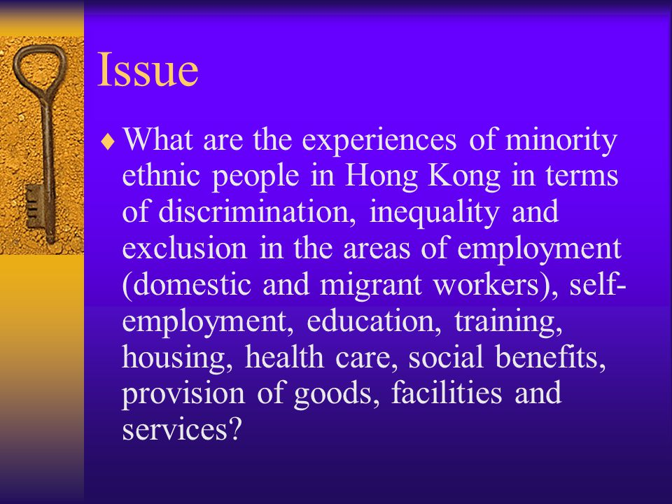 Issue  What are the experiences of minority ethnic people in Hong Kong in terms of discrimination, inequality and exclusion in the areas of employment (domestic and migrant workers), self- employment, education, training, housing, health care, social benefits, provision of goods, facilities and services