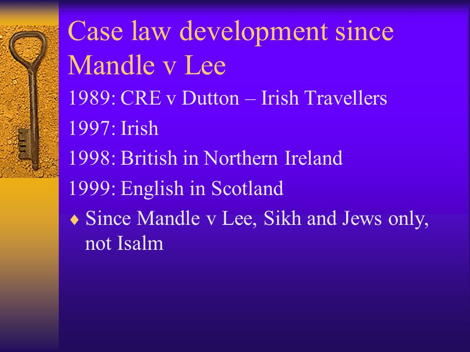 Case law development since Mandle v Lee 1989: CRE v Dutton – Irish Travellers 1997: Irish 1998: British in Northern Ireland 1999: English in Scotland  Since Mandle v Lee, Sikh and Jews only, not Isalm