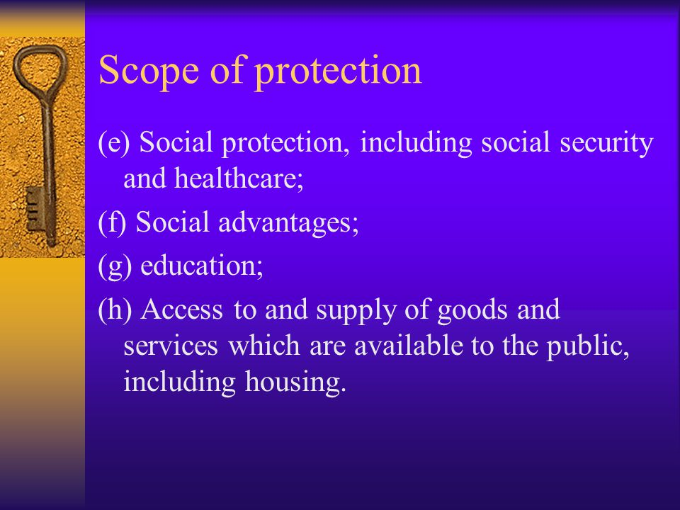 Scope of protection (e) Social protection, including social security and healthcare; (f) Social advantages; (g) education; (h) Access to and supply of goods and services which are available to the public, including housing.