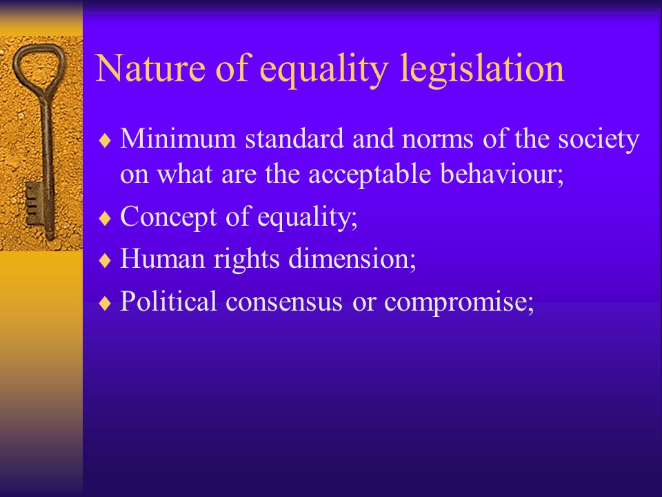Nature of equality legislation  Minimum standard and norms of the society on what are the acceptable behaviour;  Concept of equality;  Human rights dimension;  Political consensus or compromise;