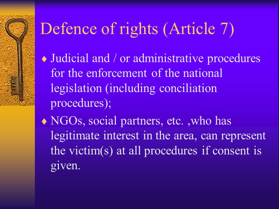 Defence of rights (Article 7)  Judicial and / or administrative procedures for the enforcement of the national legislation (including conciliation procedures);  NGOs, social partners, etc.,who has legitimate interest in the area, can represent the victim(s) at all procedures if consent is given.