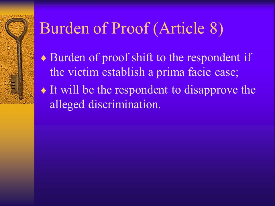 Burden of Proof (Article 8)  Burden of proof shift to the respondent if the victim establish a prima facie case;  It will be the respondent to disapprove the alleged discrimination.