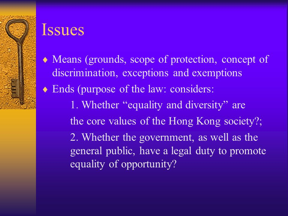 Issues  Means (grounds, scope of protection, concept of discrimination, exceptions and exemptions  Ends (purpose of the law: considers: 1.