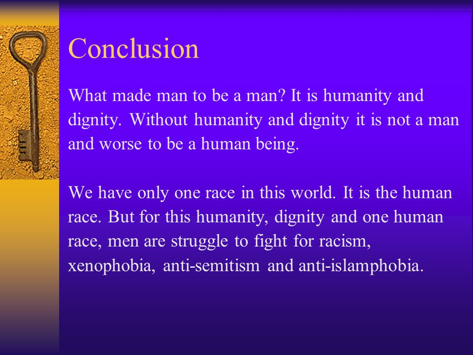 Conclusion What made man to be a man. It is humanity and dignity.