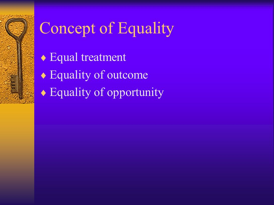 Equal Treatment(formal equality)  Justice requires consistency, therefore, likes should be treated alike;  It does not take into account existing distribution of wealth and powers;  Assumes two individuals are relevant alike;  No differences treating between two such people equally badly and equally well;  Need to find a comparator;  Individual rights, not group rights