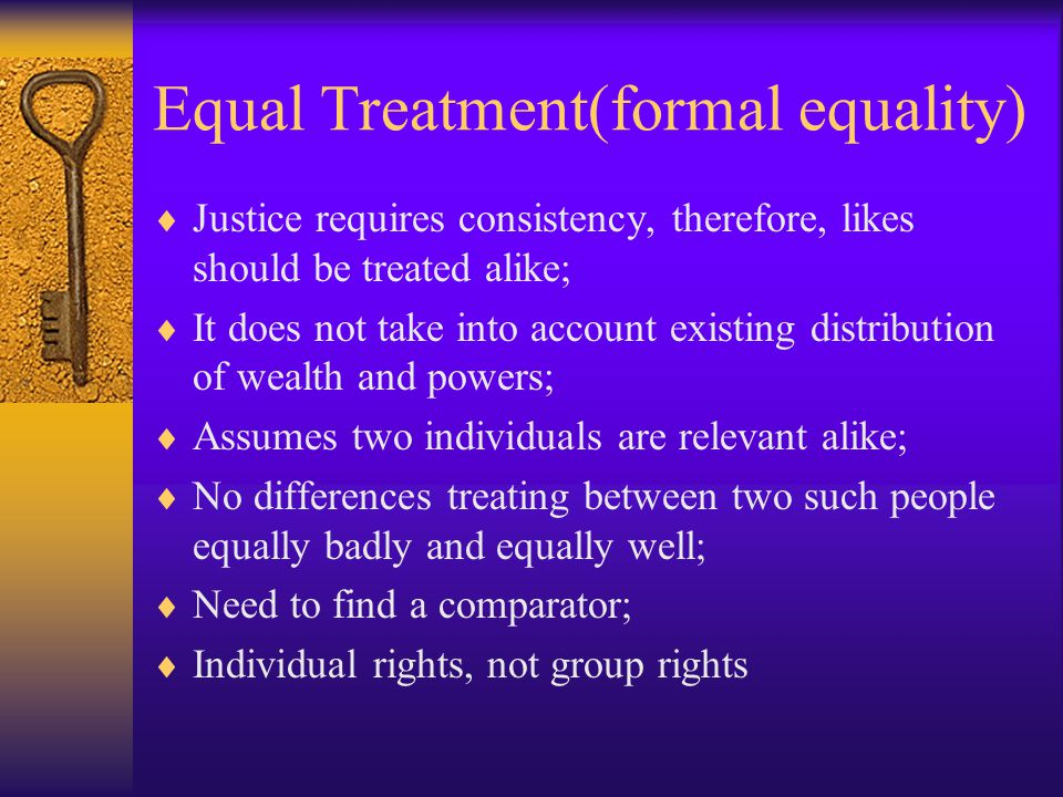 Equal Treatment(formal equality)  Justice requires consistency, therefore, likes should be treated alike;  It does not take into account existing distribution of wealth and powers;  Assumes two individuals are relevant alike;  No differences treating between two such people equally badly and equally well;  Need to find a comparator;  Individual rights, not group rights