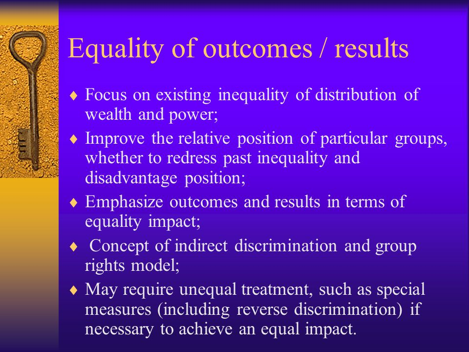 Equality of Opportunity  Procedural equality;  Focus on facilitating personal self-fulfilment by equalising opportunities;  Emphasize EO is consistent with inequality of treatment and inequality of outcomes/results;  Unequal treatment might be necessary to equalize the opportunities of all individuals, but once opportunities are equal, different choices and capacities might lead to inequality of results.