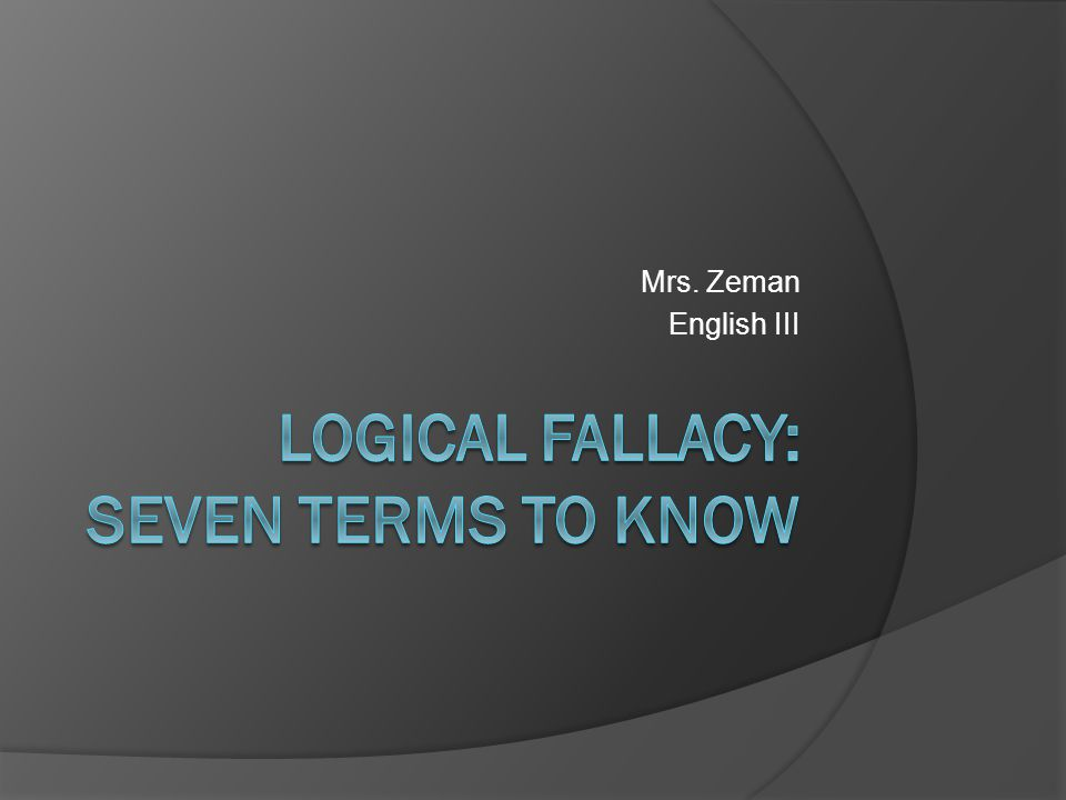 Logical Fallacy #1  A prosecutor asks the judge to not admit the testimony of a burglar because burglars are not trustworthy.