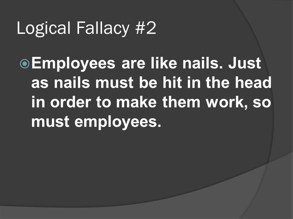 Logical Fallacy #2  Employees are like nails.