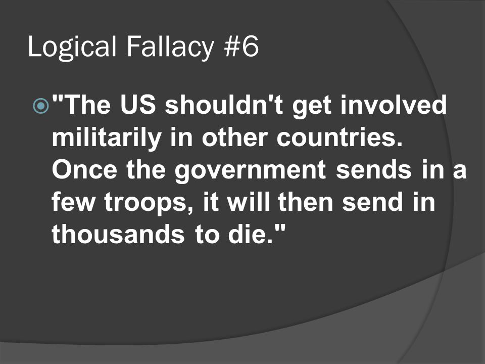 Logical Fallacy #6  The US shouldn t get involved militarily in other countries.