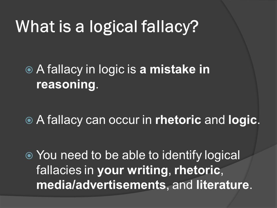 What is a logical fallacy.  A fallacy in logic is a mistake in reasoning.