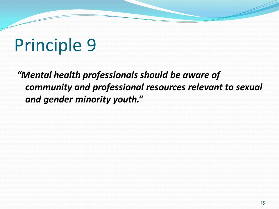 Principle 9 Mental health professionals should be aware of community and professional resources relevant to sexual and gender minority youth. 25
