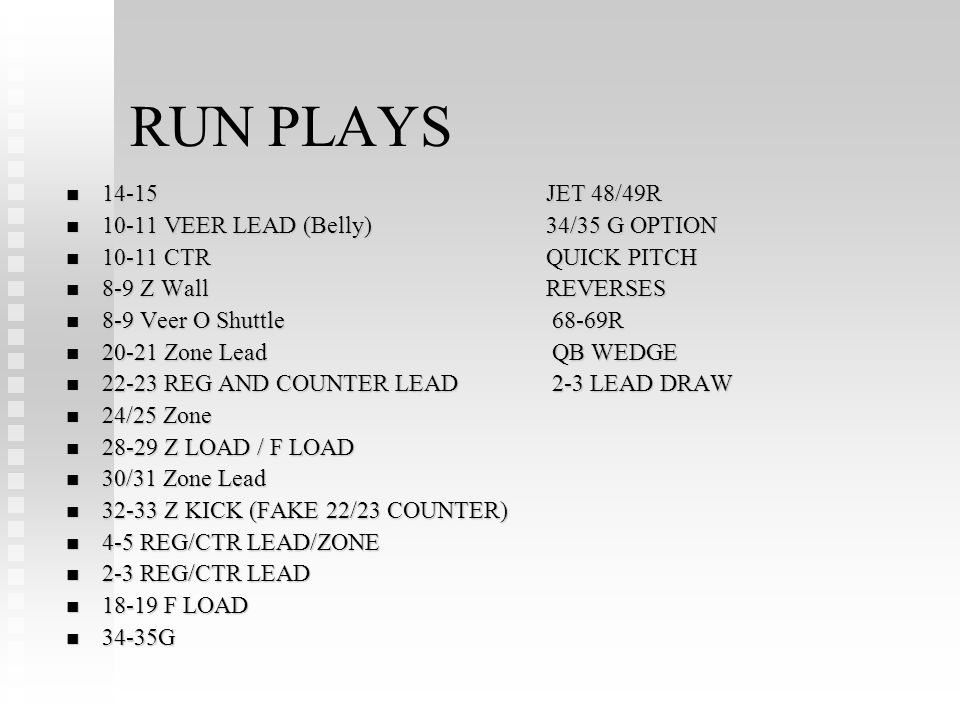 RUN PLAYS 14-15JET 48/49R 14-15JET 48/49R VEER LEAD (Belly)34/35 G OPTION VEER LEAD (Belly)34/35 G OPTION CTRQUICK PITCH CTRQUICK PITCH 8-9 Z WallREVERSES 8-9 Z WallREVERSES 8-9 Veer O Shuttle 68-69R 8-9 Veer O Shuttle 68-69R Zone Lead QB WEDGE Zone Lead QB WEDGE REG AND COUNTER LEAD 2-3 LEAD DRAW REG AND COUNTER LEAD 2-3 LEAD DRAW 24/25 Zone 24/25 Zone Z LOAD / F LOAD Z LOAD / F LOAD 30/31 Zone Lead 30/31 Zone Lead Z KICK (FAKE 22/23 COUNTER) Z KICK (FAKE 22/23 COUNTER) 4-5 REG/CTR LEAD/ZONE 4-5 REG/CTR LEAD/ZONE 2-3 REG/CTR LEAD 2-3 REG/CTR LEAD F LOAD F LOAD 34-35G 34-35G