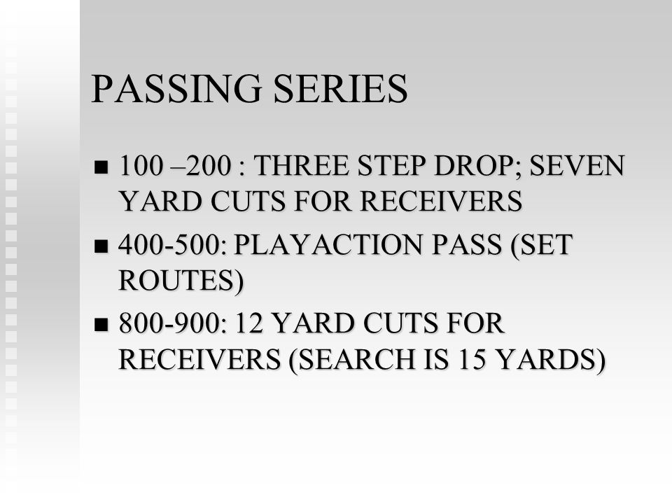PASSING SERIES 100 –200 : THREE STEP DROP; SEVEN YARD CUTS FOR RECEIVERS 100 –200 : THREE STEP DROP; SEVEN YARD CUTS FOR RECEIVERS : PLAYACTION PASS (SET ROUTES) : PLAYACTION PASS (SET ROUTES) : 12 YARD CUTS FOR RECEIVERS (SEARCH IS 15 YARDS) : 12 YARD CUTS FOR RECEIVERS (SEARCH IS 15 YARDS)