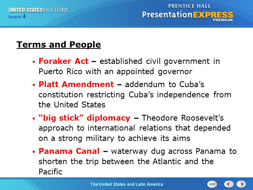Chapter 25 Section 1 The Cold War Begins Section 4 The United States and Latin America Terms and People Foraker Act – established civil government in Puerto Rico with an appointed governor Platt Amendment – addendum to Cuba's constitution restricting Cuba's independence from the United States big stick diplomacy – Theodore Roosevelt's approach to international relations that depended on a strong military to achieve its aims Panama Canal – waterway dug across Panama to shorten the trip between the Atlantic and the Pacific